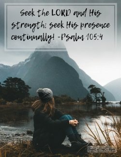 Seek the LORD and his strength; seek his presence continually! -Psa 105_4